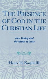 The Presence of God in the Christian Life - John Wesley and the Means of Grace ebook by Henry H. Knight III