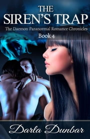 The Siren's Trap: The Daemon Paranormal Romance Chronicles, Book 4 - The Daemon Paranormal Romance Chronicles, #4 ebook by Darla Dunbar