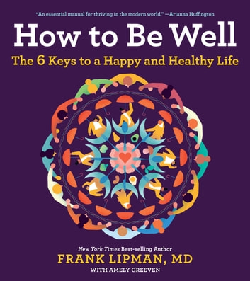 How to Be Well - The 6 Keys to a Happy and Healthy Life eBook by Frank, M.D. Lipman