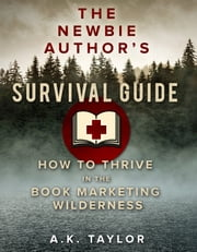 The Newbie Author's Survival Guide - How to Thrive in the Book Marketing Wilderness ebook by A.K. Taylor
