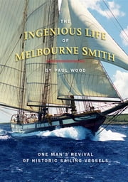 The Ingenious Life of Melbourne Smith - One Man's Revival of Historic Sailing Vessels ebook by Paul Wood,Curt Carpenter