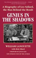 Genius in the Shadows - A Biography of Leo Szilard, the Man Behind the Bomb ebook by William Lanouette, Bela Silard, Jonas Salk