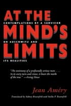 At the Mind's Limits - Contemplations by a Survivor on Auschwitz and Its Realities ebook by Jean Amery