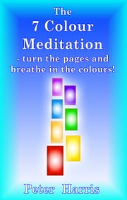 The 7 Colour Meditation: turn the pages and breathe in the colours! ebook by Peter Harris