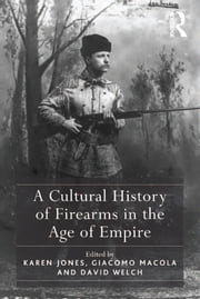 A Cultural History of Firearms in the Age of Empire ebook by Karen Jones,Giacomo Macola