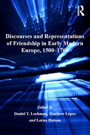 Discourses and Representations of Friendship in Early Modern Europe, 1500–1700 ebook by Maritere López,Daniel T. Lochman