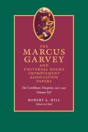 The Marcus Garvey and United Negro Improvement Association Papers, Volume XII - The Caribbean Diaspora, 1920-1921 ebook by Marcus Garvey,Robert A. Hill,John Dixon,Mariela Haro Rodriguez,Anthony Yuen