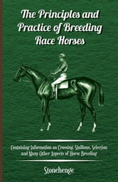 The Principles and Practice of Breeding Race Horses - Containing Information on Crossing, Stallions, Selection and Many Other Aspects of Horse Breedin ebook by Anon.