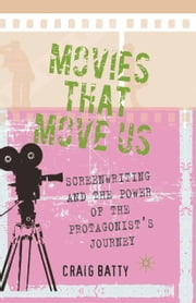Movies That Move Us - Screenwriting and the Power of the Protagonist's Journey ebook by C. Batty