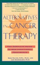 Alternatives in Cancer Therapy - The Complete Guide to Alternative Treatments ebook by Ross Pelton