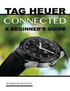 Tag Heuer Connected: A Beginner's Guide ebook by Philip Tranton