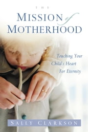 The Mission of Motherhood - Touching Your Child's Heart of Eternity ebook by Sally Clarkson