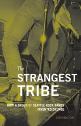 The Strangest Tribe - How a Group of Seattle Rock Bands Invented Grunge ebook by Stephen Tow