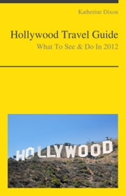 Hollywood, California Travel Guide - What To See & Do ebook by Katherine Dixon
