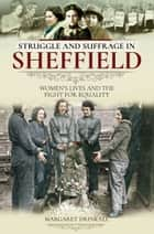 Struggle and Suffrage in Sheffield - Women's Lives and the Fight for Equality ebook by Margaret Drinkall
