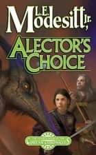 Alector's Choice - The Fourth Book of the Corean Chronicles ebook by L. E. Modesitt Jr.