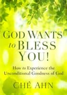 God Wants to Bless You! - How to Experience the Unconditional Goodness of God ebook by Ché Ahn
