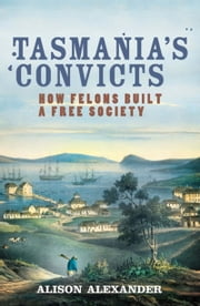 Tasmania's Convicts - How felons built a free society ebook by Alison Alexander