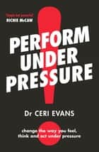 Perform Under Pressure ebook by Ceri Evans