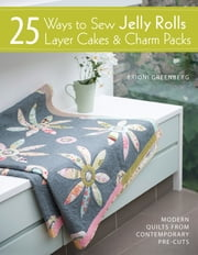 25 Ways to Sew Jelly Rolls, Layer Cakes & Charm Packs - Modern Quilt Projects from Contemporary Pre-cuts ebook by Brioni Greenberg