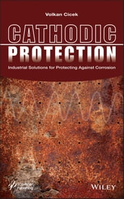 Cathodic Protection - Industrial Solutions for Protecting Against Corrosion ebook by Volkan Cicek