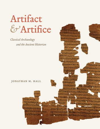 Artifact and Artifice - Classical Archaeology and the Ancient Historian eBook by Jonathan M. Hall