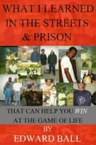 What I Learned In The Streets And Prison That Can Help You Win At The Game Of Life ebook by Edward Ball
