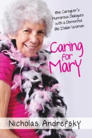 Caring for Mary - One Caregiver's Humorous Dialogues with a Demented Old Italian Woman ebook by Nicholas Andrefsky
