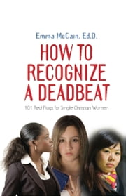 HOW TO RECOGNIZE A DEADBEAT: 101 Red Flags for Single Christian Women ebook by Emma McCain Ed.D.