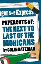 Papercuts 7: The Next to Last of the Mohicans ebook by Colin Bateman