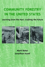Community Forestry in the United States - Learning from the Past, Crafting the Future ebook by Mark Baker,Jonathan Kusel