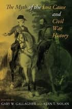 The Myth of the Lost Cause and Civil War History eBook by Gary W. Gallagher, Alan T. Nolan