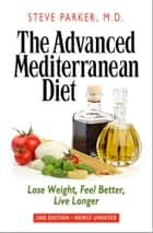 The Advanced Mediterranean Diet: Lose Weight, Feel Better, Live Longer (2nd Edition) ebook by Steve Parker, M.D.