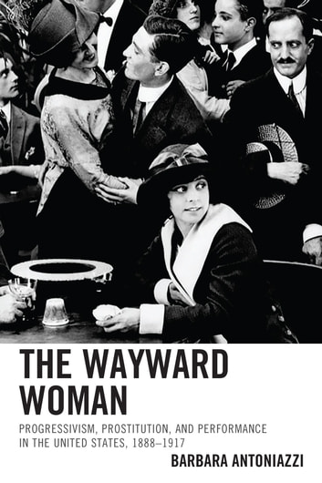 The Wayward Woman - Progressivism, Prostitution, and Performance in the United States, 1888–1917 ebook by Barbara Antoniazzi