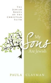 My Sons are Jewish: The Jewish Roots of the Christian Faith ebook by Paula Clayman