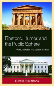 Rhetoric, Humor, and the Public Sphere - From Socrates to Stephen Colbert ebook by Elizabeth Benacka
