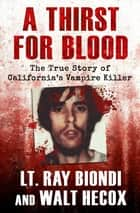 A Thirst for Blood - The True Story of California's Vampire Killer ebook by Lt. Ray Biondi, Walt Hecox