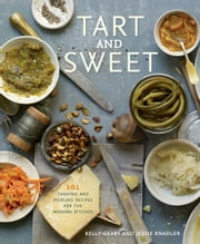 Tart and Sweet - 101 Canning and Pickling Recipes for the Modern Kitchen ebook by Jessie Knadler,Kelly Geary