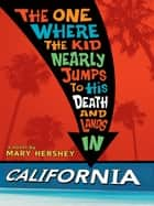 The One Where the Kid Nearly Jumps to His Death and Lands inCalifornia ebook by Mary Hershey