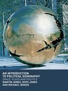 An Introduction to Political Geography - Space, Place and Politics ebook by Martin Jones, Rhys Jones, Michael Woods