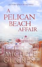 A Pelican Beach Affair (Pelican Beach Book 3) - Pelican Beach Series, #3 ebook by Michele Gilcrest