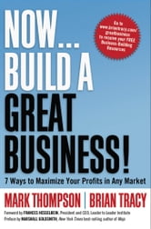 Now, Build a Great Business! - 7 Ways to Maximize Your Profits in Any Market ebook by Mark THOMPSON,Brian TRACY