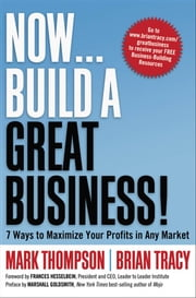Now, Build a Great Business! - 7 Ways to Maximize Your Profits in Any Market ebook by Mark THOMPSON,Brian TRACY,Frances Hesselbein