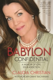 Babylon Confidential - A Memoir of Love, Sex, and Addiction ebook by Claudia  Christian,Morgan Grant Buchanan