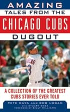 Amazing Tales from the Chicago Cubs Dugout - A Collection of the Greatest Cubs Stories Ever Told ebook by Bob Logan, Pete Cava, Billy Williams