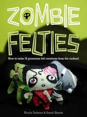 Zombie Felties: How to Raise 16 Gruesome Felt Creatures from the Undead - How to Raise 16 Gruesome Felt Creatures from the Undead ebook by Nicola Tedman, Sarah Skeate