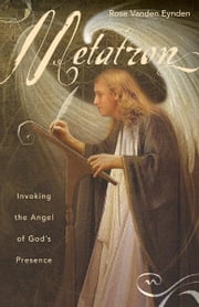 Metatron: Invoking the Angel of God's Presence ebook by Rose Vanden Eynden