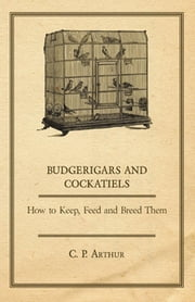 Budgerigars and Cockatiels - How to Keep, Feed and Breed Them ebook by C. P. Arthur