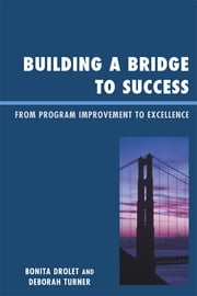 Building a Bridge to Success - From Program Improvement to Excellence ebook by Bonita M. Drolet,Deborah Turner