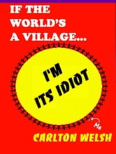 If the World's a Village, I'm Its Idiot ebook by Carlton Welsh